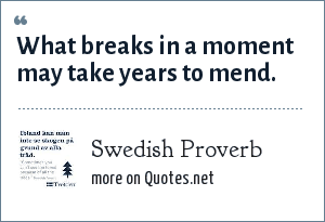 Swedish Proverb: What breaks in a moment may take years to mend.