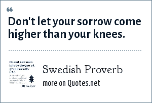 Swedish Proverb: Don't let your sorrow come higher than your knees.