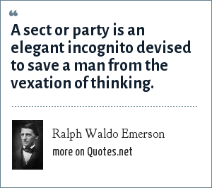 Ralph Waldo Emerson: A sect or party is an elegant incognito devised to save a man from the vexation of thinking.