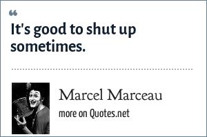 Marcel Marceau: It's good to shut up sometimes.