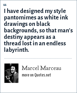 Marcel Marceau: I have designed my style pantomimes as white ink drawings on black backgrounds, so that man's destiny appears as a thread lost in an endless labyrinth.