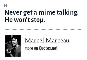 Marcel Marceau: Never get a mime talking. He won't stop.