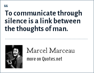 Marcel Marceau: To communicate through silence is a link between the thoughts of man.