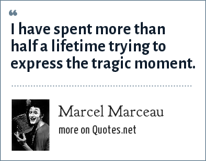 Marcel Marceau: I have spent more than half a lifetime trying to express the tragic moment.