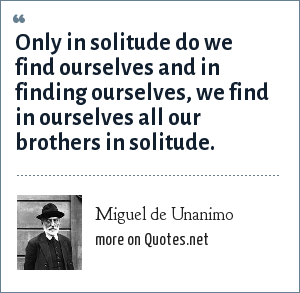 Miguel de Unanimo: Only in solitude do we find ourselves and in finding ourselves, we find in ourselves all our brothers in solitude.