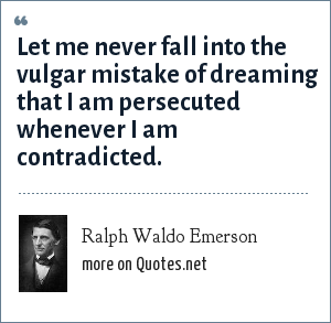 Ralph Waldo Emerson: Let me never fall into the vulgar mistake of dreaming that I am persecuted whenever I am contradicted.