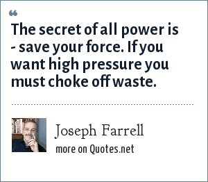 Joseph Farrell: The secret of all power is - save your force. If you want high pressure you must choke off waste.