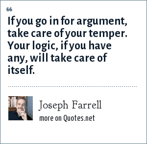 Joseph Farrell: If you go in for argument, take care of your temper. Your logic, if you have any, will take care of itself.