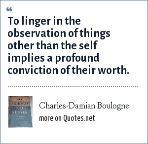 Charles-Damian Boulogne: To linger in the observation of things other than the self implies a profound conviction of their worth.