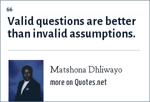 Matshona Dhliwayo: Valid questions are better than invalid assumptions.