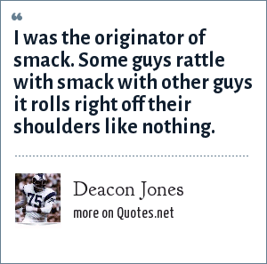 Deacon Jones: I was the originator of smack. Some guys rattle with smack with other guys it rolls right off their shoulders like nothing.