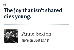 Anne Sexton: The joy that isn't shared dies young.