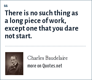 Charles Baudelaire: There is no such thing as a long piece of work, except one that you dare not start.