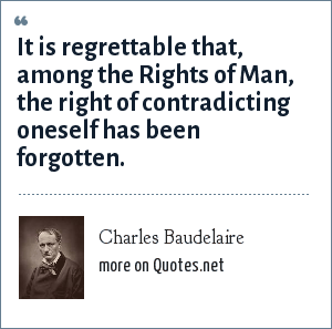 Charles Baudelaire: It is regrettable that, among the Rights of Man, the right of contradicting oneself has been forgotten.