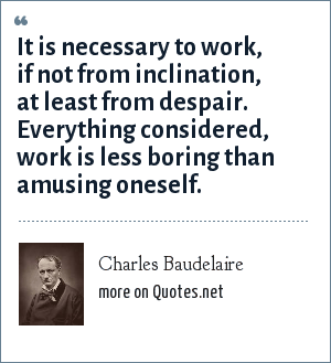 Charles Baudelaire: It is necessary to work, if not from inclination, at least from despair. Everything considered, work is less boring than amusing oneself.