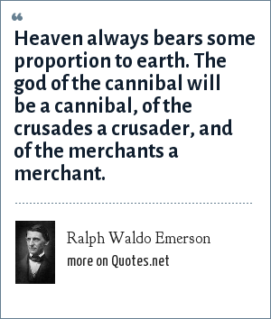 Ralph Waldo Emerson: Heaven always bears some proportion to earth. The god of the cannibal will be a cannibal, of the crusades a crusader, and of the merchants a merchant.