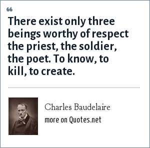 Charles Baudelaire: There exist only three beings worthy of respect the priest, the soldier, the poet. To know, to kill, to create.