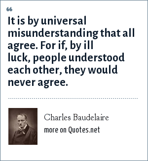 Charles Baudelaire: It is by universal misunderstanding that all agree. For if, by ill luck, people understood each other, they would never agree.