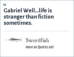 Swordfish: Gabriel Well...life is stranger than fiction sometimes.
