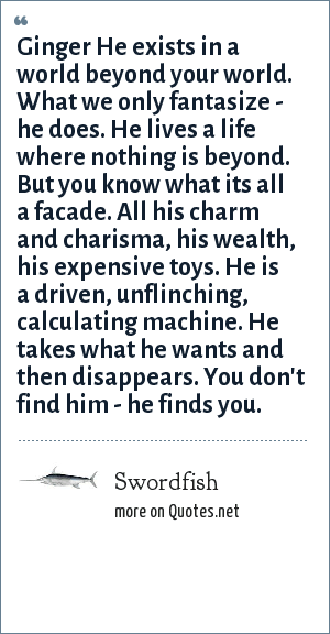 Swordfish: Ginger He exists in a world beyond your world. What we only fantasize - he does. He lives a life where nothing is beyond. But you know what its all a facade. All his charm and charisma, his wealth, his expensive toys. He is a driven, unflinching, calculating machine. He takes what he wants and then disappears. You don't find him - he finds you.