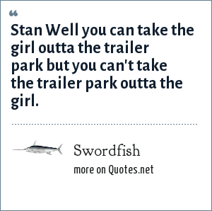 Swordfish: Stan Well you can take the girl outta the trailer park but you can't take the trailer park outta the girl.