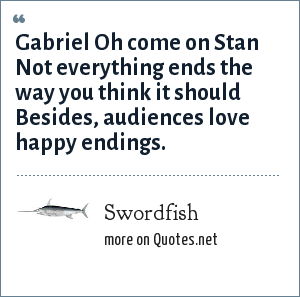 Swordfish: Gabriel Oh come on Stan Not everything ends the way you think it should Besides, audiences love happy endings.