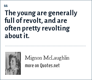 Mignon McLaughlin: The young are generally full of revolt, and are often pretty revolting about it.