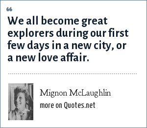 Mignon McLaughlin: We all become great explorers during our first few days in a new city, or a new love affair.