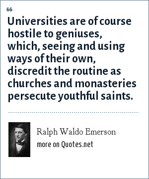 Ralph Waldo Emerson: Universities are of course hostile to geniuses, which, seeing and using ways of their own, discredit the routine as churches and monasteries persecute youthful saints.