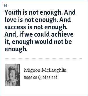 Mignon McLaughlin: Youth is not enough. And love is not enough. And success is not enough. And, if we could achieve it, enough would not be enough.