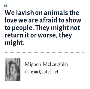 Mignon McLaughlin: We lavish on animals the love we are afraid to show to people. They might not return it or worse, they might.