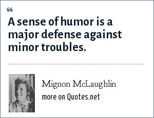Mignon McLaughlin: A sense of humor is a major defense against minor troubles.