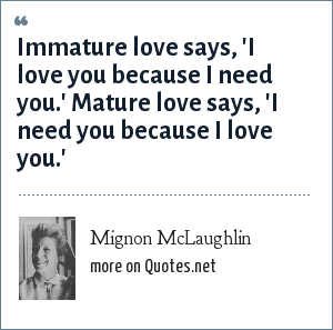 Mignon McLaughlin: Immature love says, 'I love you because I need you.' Mature love says, 'I need you because I love you.'