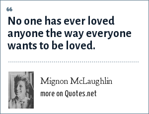 Mignon McLaughlin: No one has ever loved anyone the way everyone wants to be loved.