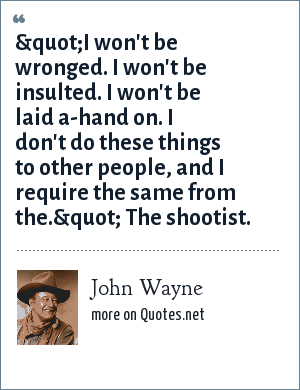 """John Wayne: """"I won't be wronged. I won't be insulted. I won't be laid a-hand on. I don't do these things to other people, and I require the same from the."""" The shootist."""