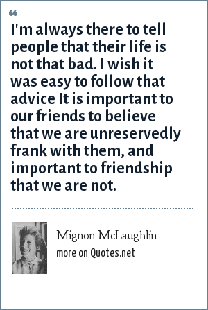 Mignon McLaughlin: I'm always there to tell people that their life is not that bad. I wish it was easy to follow that advice It is important to our friends to believe that we are unreservedly frank with them, and important to friendship that we are not.
