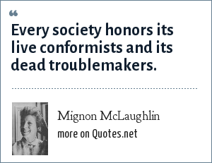 Mignon McLaughlin: Every society honors its live conformists and its dead troublemakers.