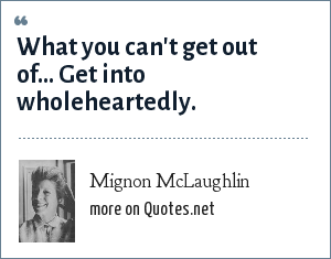 Mignon McLaughlin: What you can't get out of... Get into wholeheartedly.
