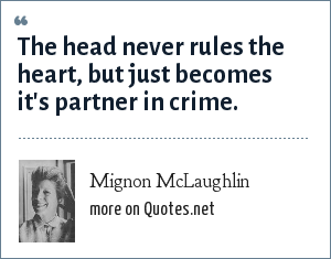 Mignon McLaughlin: The head never rules the heart, but just becomes it's partner in crime.