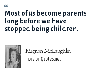 Mignon McLaughlin: Most of us become parents long before we have stopped being children.