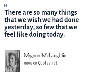 Mignon McLaughlin: There are so many things that we wish we had done yesterday, so few that we feel like doing today.