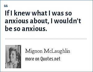 Mignon McLaughlin: If I knew what I was so anxious about, I wouldn't be so anxious.
