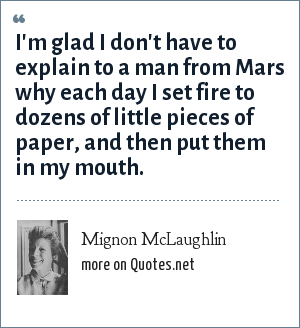 Mignon McLaughlin: I'm glad I don't have to explain to a man from Mars why each day I set fire to dozens of little pieces of paper, and then put them in my mouth.
