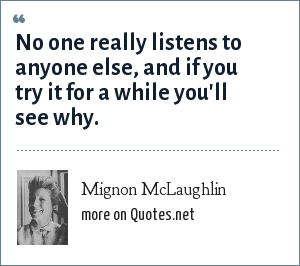 Mignon McLaughlin: No one really listens to anyone else, and if you try it for a while you'll see why.
