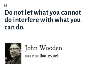 John Wooden: Do not let what you cannot do interfere with what you can do.