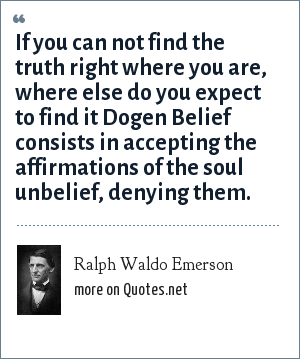 Ralph Waldo Emerson: If you can not find the truth right where you are, where else do you expect to find it Dogen Belief consists in accepting the affirmations of the soul unbelief, denying them.