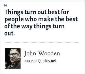 John Wooden: Things turn out best for people who make the best of the way things turn out.