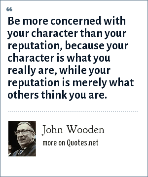 John Wooden: Be more concerned with your character than your reputation, because your character is what you really are, while your reputation is merely what others think you are.