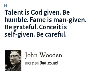 John Wooden: Talent is God given. Be humble. Fame is man-given. Be grateful. Conceit is self-given. Be careful.