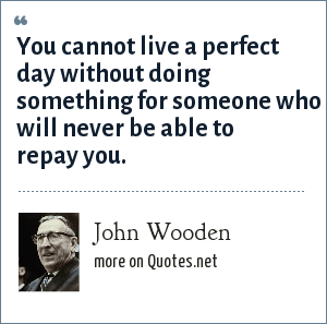 John Wooden: You cannot live a perfect day without doing something for someone who will never be able to repay you.